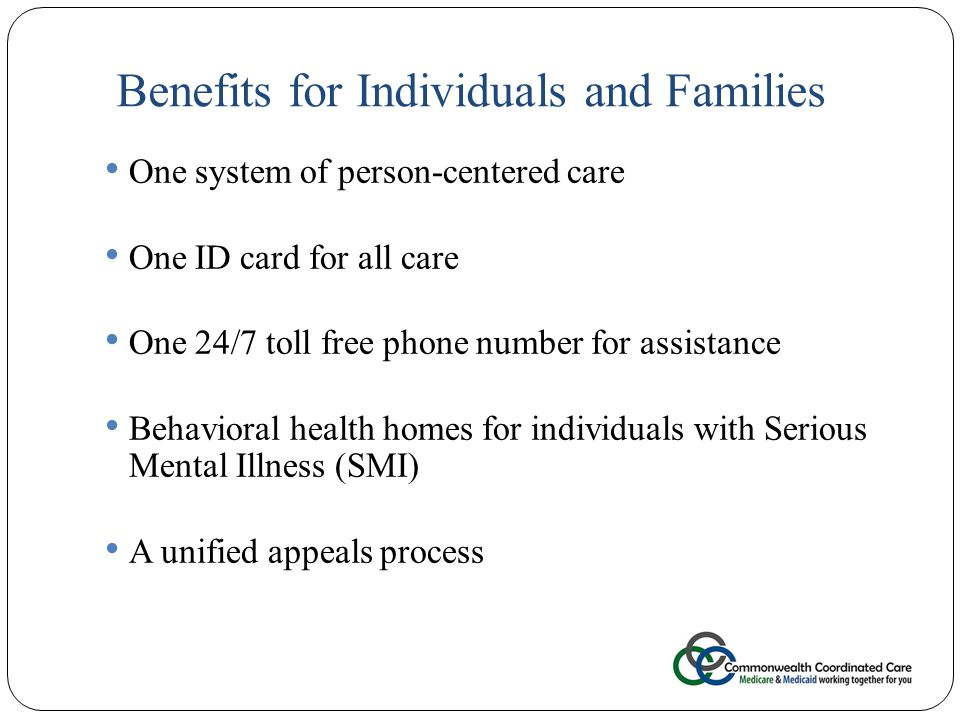 Benefits for Individuals and Families 22 One system of person-centered care One ID card for all care One 24/7 toll free phone number for assistance Behavioral health homes for individuals with Serious Mental Illness (SMI) A unified appeals process