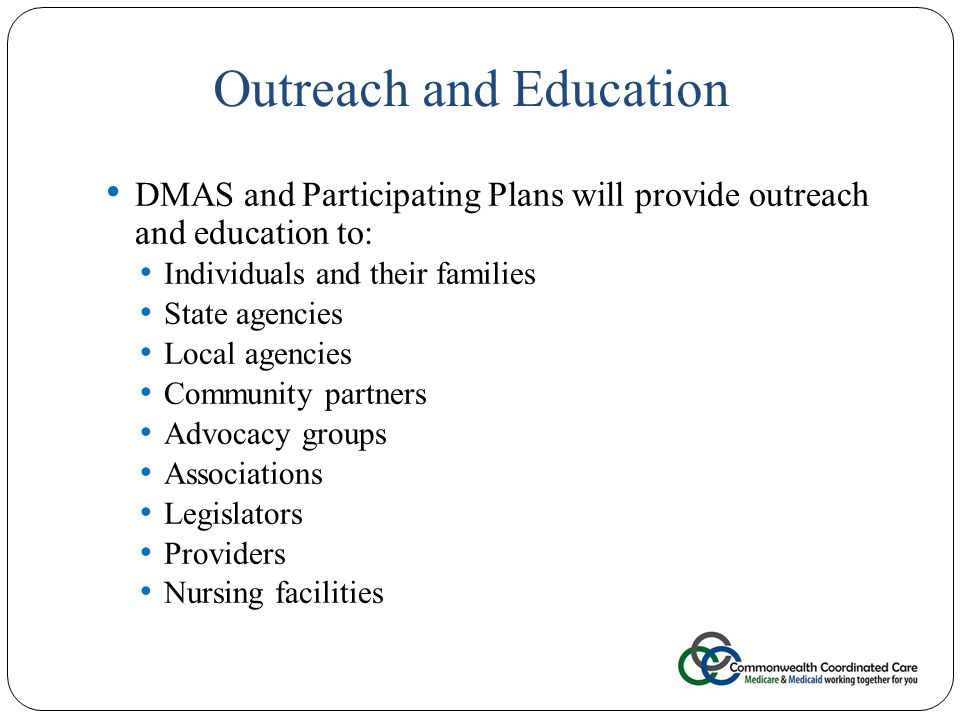 Outreach and Education 27 DMAS and Participating Plans will provide outreach and education to: Individuals and their families State agencies Local agencies Community partners Advocacy groups Associations Legislators Providers Nursing facilities