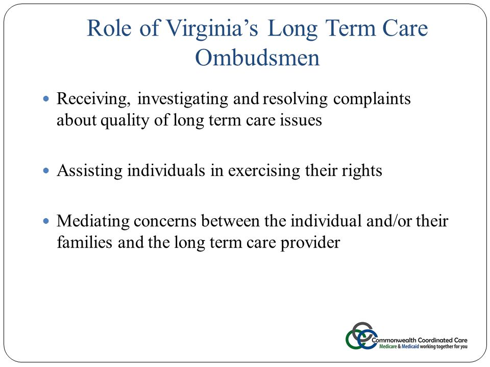 Role of Virginia's Long Term Care Ombudsmen 29 Receiving, investigating and resolving complaints about quality of long term care issues Assisting individuals in exercising their rights Mediating concerns between the individual and/or their families and the long term care provider