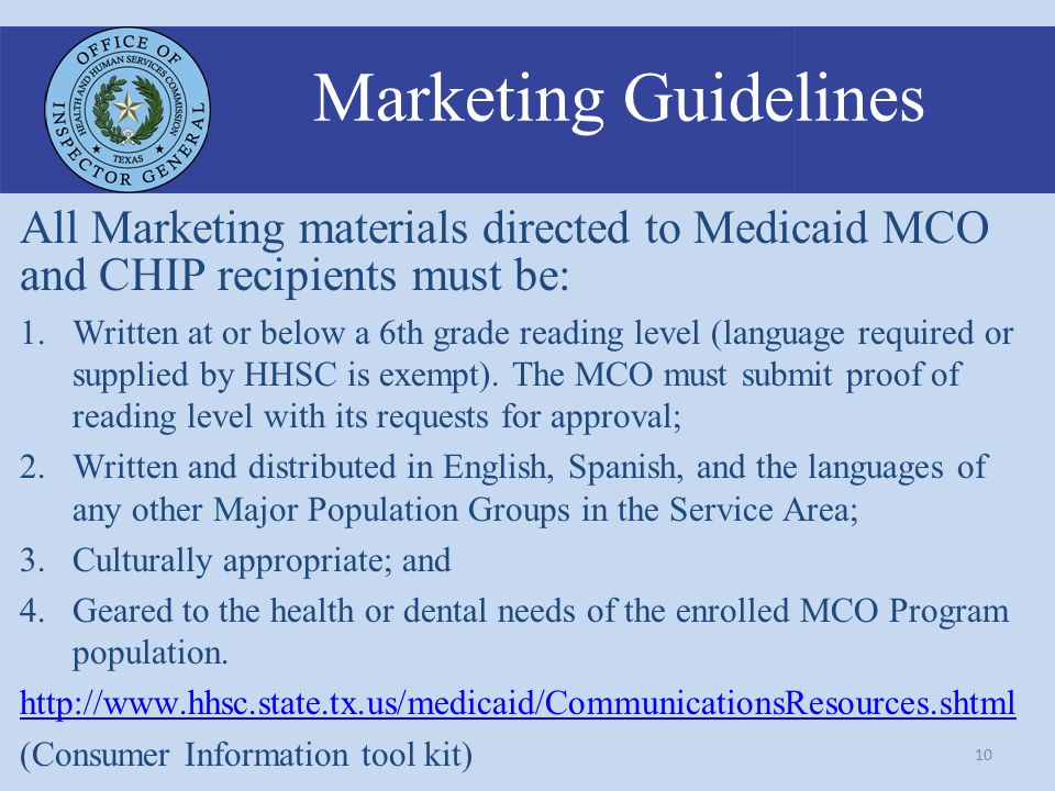 10 Marketing Guidelines All Marketing materials directed to Medicaid MCO and CHIP recipients must be: 1.Written at or below a 6th grade reading level (language required or supplied by HHSC is exempt).