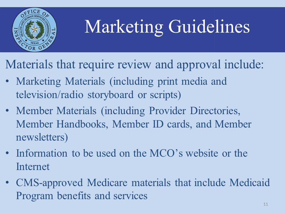 11 Marketing Guidelines Materials that require review and approval include: Marketing Materials (including print media and television/radio storyboard or scripts) Member Materials (including Provider Directories, Member Handbooks, Member ID cards, and Member newsletters) Information to be used on the MCO's website or the Internet CMS-approved Medicare materials that include Medicaid Program benefits and services