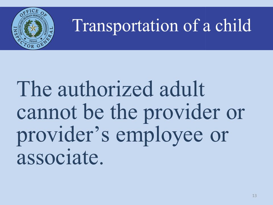 13 Transportation of a child The authorized adult cannot be the provider or provider's employee or associate.