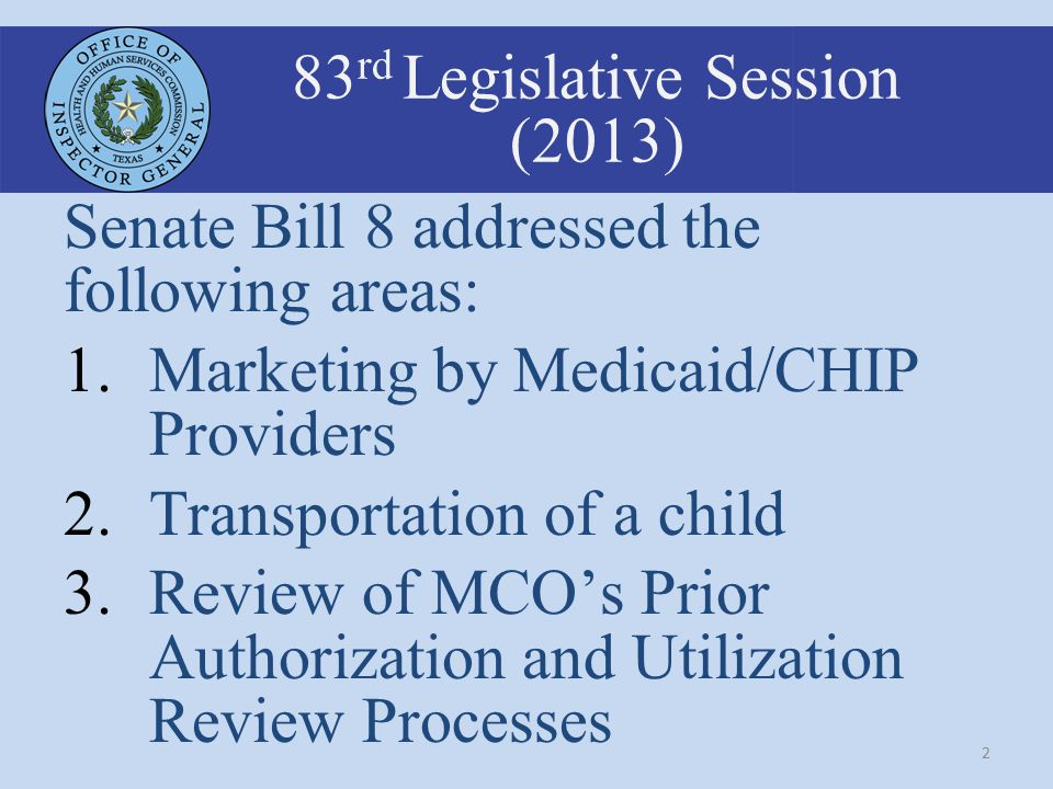 2 83 rd Legislative Session (2013) Senate Bill 8 addressed the following areas: 1.Marketing by Medicaid/CHIP Providers 2.Transportation of a child 3.Review of MCO's Prior Authorization and Utilization Review Processes