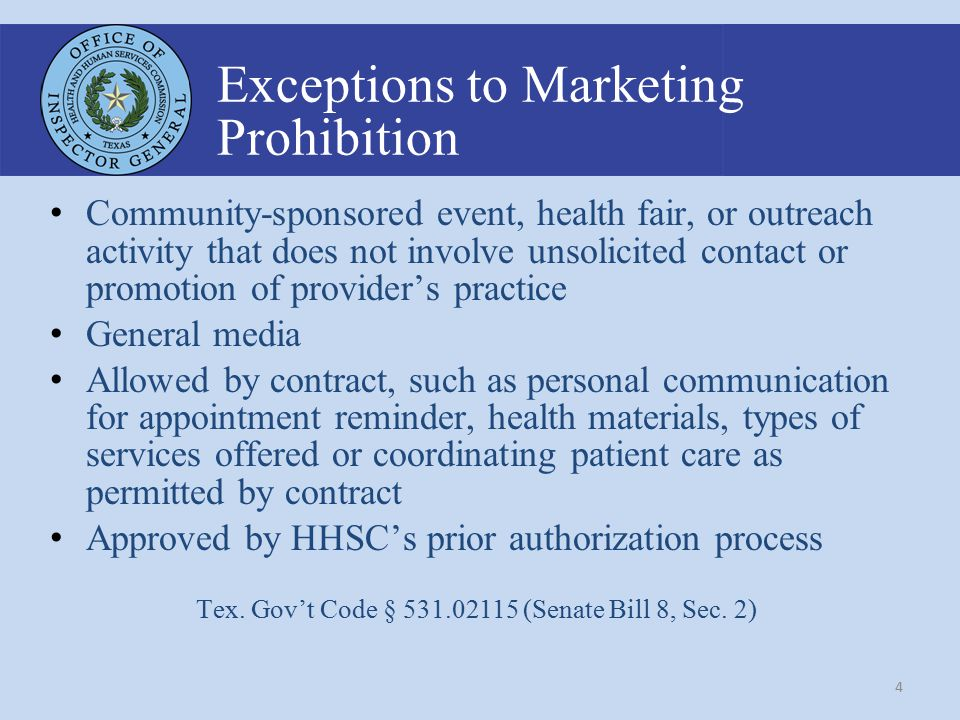 4 Exceptions to Marketing Prohibition Community-sponsored event, health fair, or outreach activity that does not involve unsolicited contact or promotion of provider's practice General media Allowed by contract, such as personal communication for appointment reminder, health materials, types of services offered or coordinating patient care as permitted by contract Approved by HHSC's prior authorization process Tex.