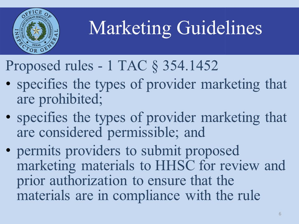 6 Marketing Guidelines Proposed rules - 1 TAC § 354.1452 specifies the types of provider marketing that are prohibited; specifies the types of provider marketing that are considered permissible; and permits providers to submit proposed marketing materials to HHSC for review and prior authorization to ensure that the materials are in compliance with the rule
