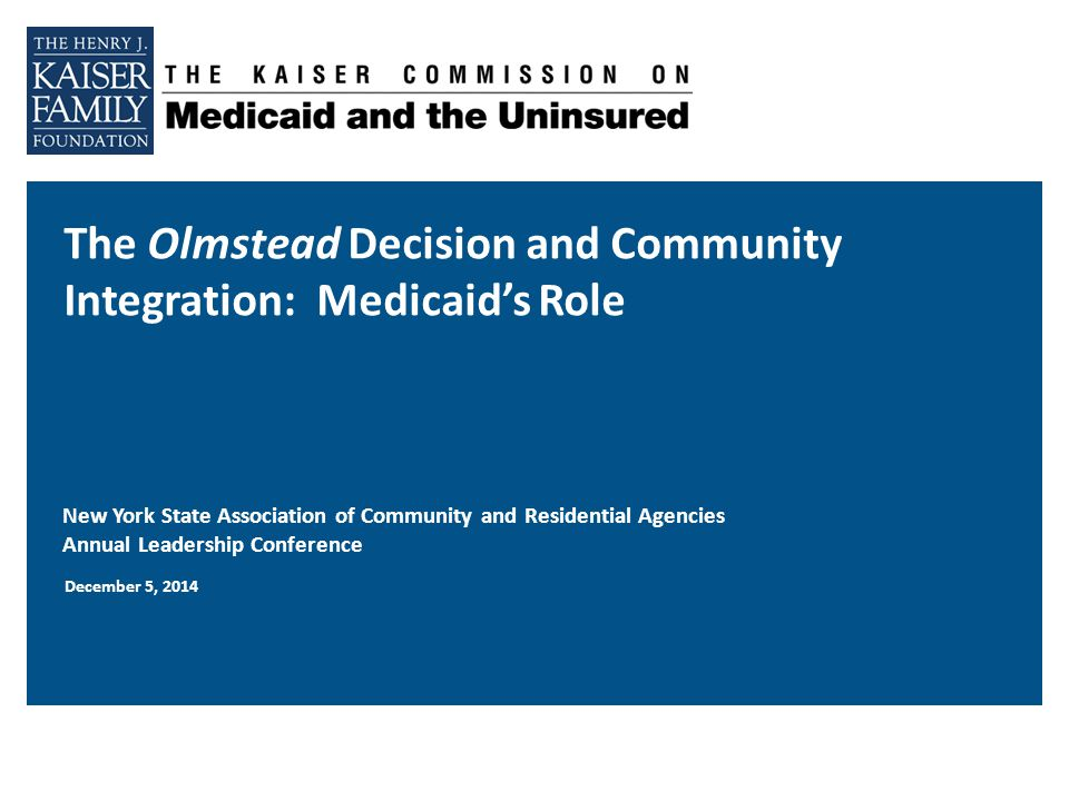 The Olmstead Decision and Community Integration: Medicaid's Role New York State Association of Community and Residential Agencies Annual Leadership Conference December 5, 2014