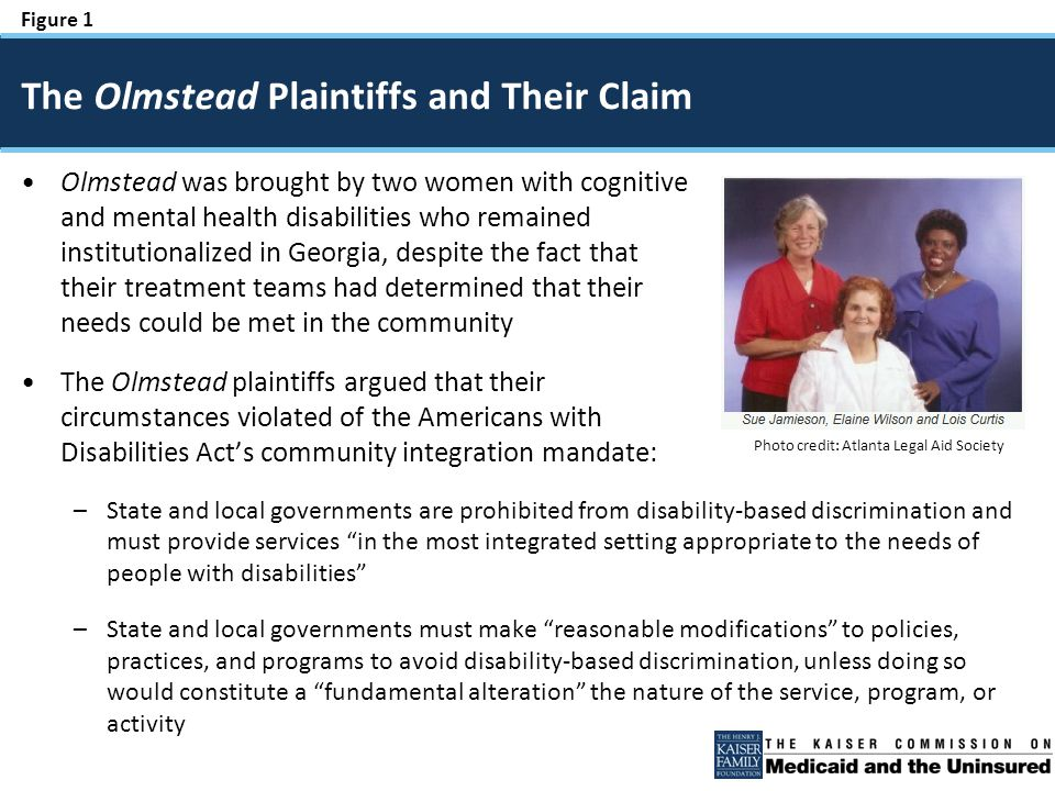 Figure 1 Olmstead was brought by two women with cognitive and mental health disabilities who remained institutionalized in Georgia, despite the fact that their treatment teams had determined that their needs could be met in the community The Olmstead plaintiffs argued that their circumstances violated of the Americans with Disabilities Act's community integration mandate: –State and local governments are prohibited from disability-based discrimination and must provide services in the most integrated setting appropriate to the needs of people with disabilities –State and local governments must make reasonable modifications to policies, practices, and programs to avoid disability-based discrimination, unless doing so would constitute a fundamental alteration the nature of the service, program, or activity The Olmstead Plaintiffs and Their Claim Photo credit: Atlanta Legal Aid Society