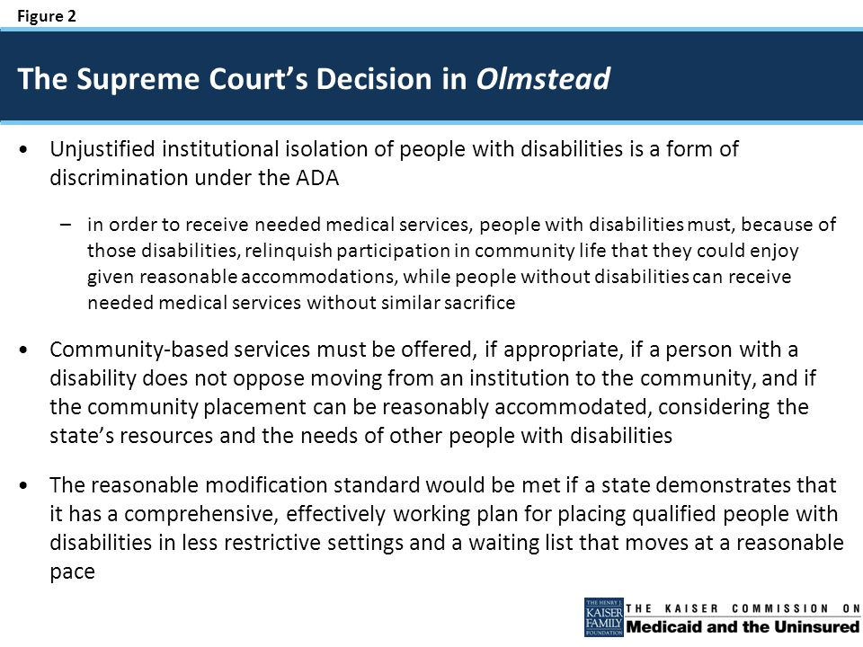 Figure 2 Unjustified institutional isolation of people with disabilities is a form of discrimination under the ADA –in order to receive needed medical services, people with disabilities must, because of those disabilities, relinquish participation in community life that they could enjoy given reasonable accommodations, while people without disabilities can receive needed medical services without similar sacrifice Community-based services must be offered, if appropriate, if a person with a disability does not oppose moving from an institution to the community, and if the community placement can be reasonably accommodated, considering the state's resources and the needs of other people with disabilities The reasonable modification standard would be met if a state demonstrates that it has a comprehensive, effectively working plan for placing qualified people with disabilities in less restrictive settings and a waiting list that moves at a reasonable pace The Supreme Court's Decision in Olmstead
