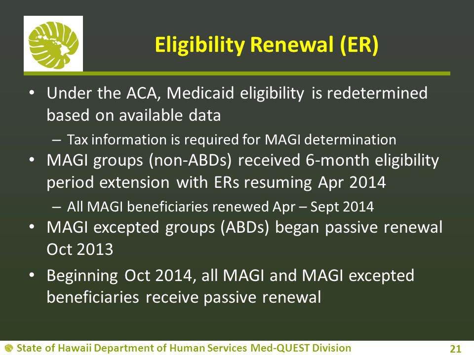 State of Hawaii Department of Human Services Med-QUEST Division Eligibility Renewal (ER) Under the ACA, Medicaid eligibility is redetermined based on