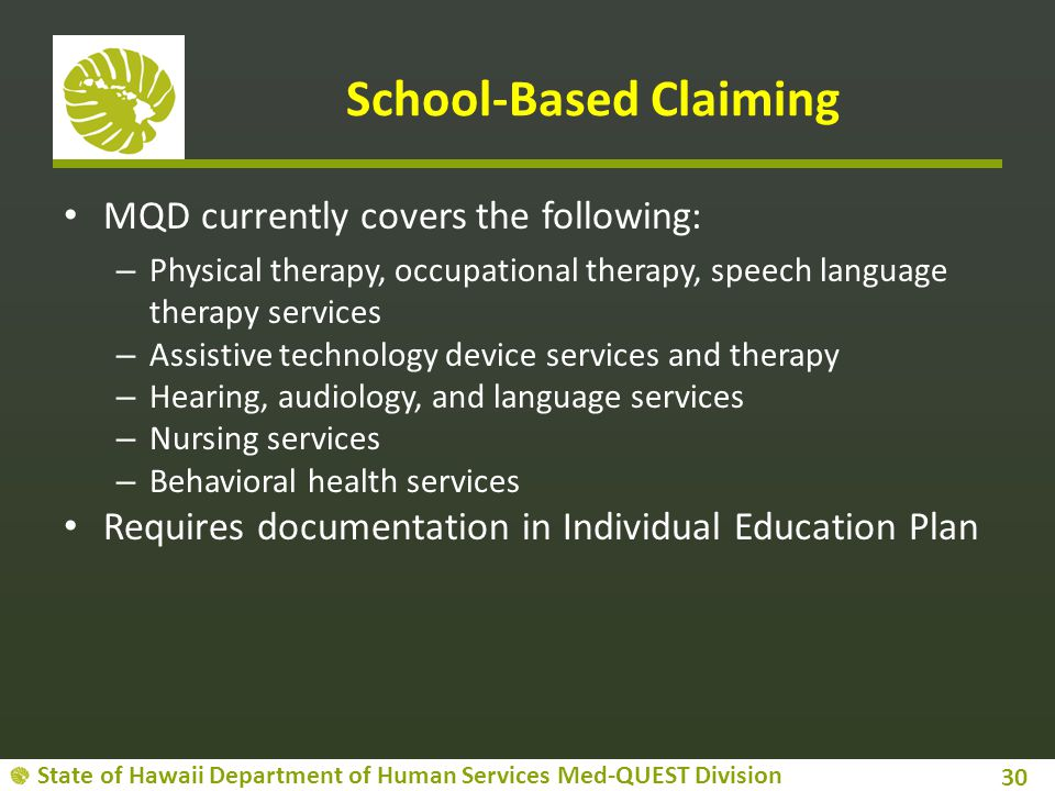 State of Hawaii Department of Human Services Med-QUEST Division School-Based Claiming MQD currently covers the following: – Physical therapy, occupati