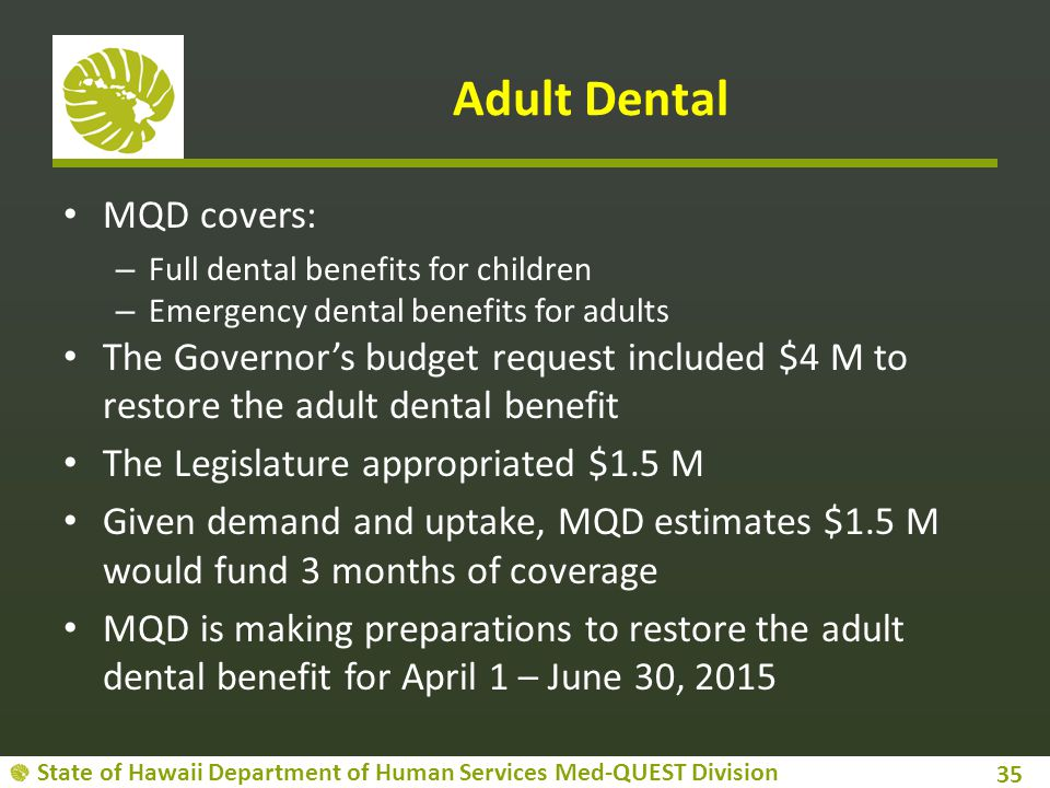 State of Hawaii Department of Human Services Med-QUEST Division Adult Dental MQD covers: – Full dental benefits for children – Emergency dental benefi