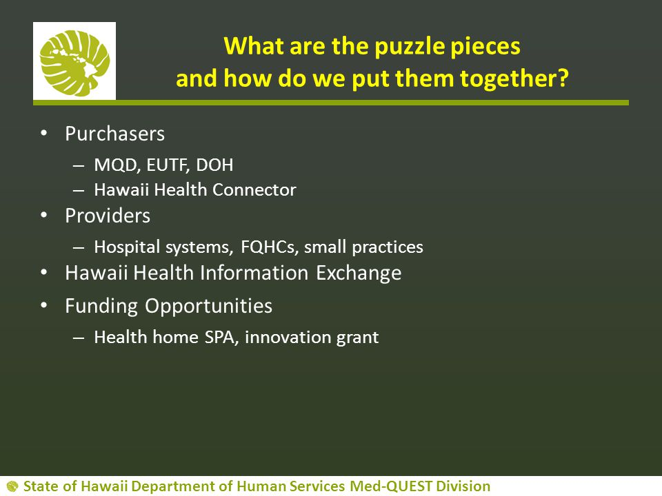 State of Hawaii Department of Human Services Med-QUEST Division What are the puzzle pieces and how do we put them together? Purchasers – MQD, EUTF, DO