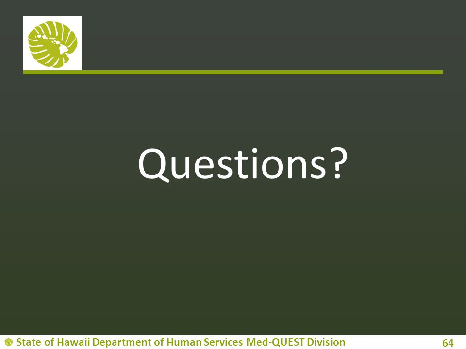 State of Hawaii Department of Human Services Med-QUEST Division Questions? 64