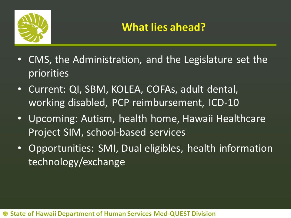 State of Hawaii Department of Human Services Med-QUEST Division What lies ahead? CMS, the Administration, and the Legislature set the priorities Curre