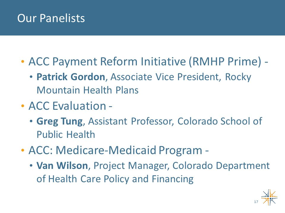 ACC Payment Reform Initiative (RMHP Prime) - Patrick Gordon, Associate Vice President, Rocky Mountain Health Plans ACC Evaluation - Greg Tung, Assistant Professor, Colorado School of Public Health ACC: Medicare-Medicaid Program - Van Wilson, Project Manager, Colorado Department of Health Care Policy and Financing Our Panelists 17