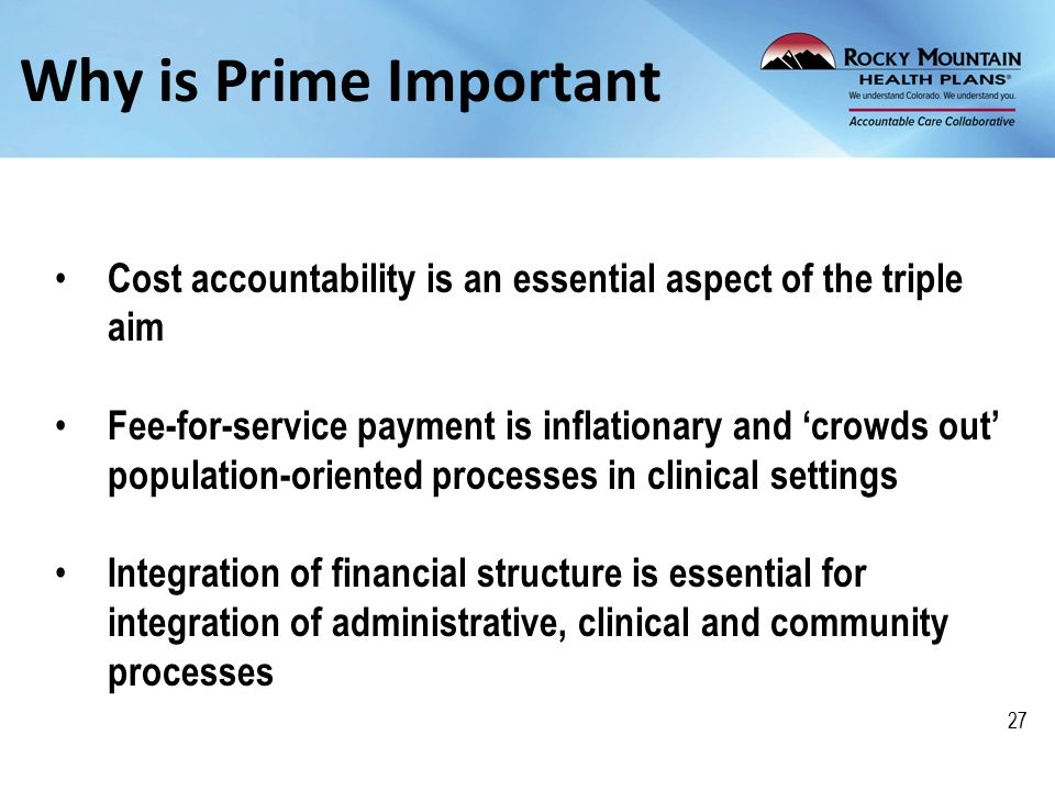 Why is Prime Important Cost accountability is an essential aspect of the triple aim Fee-for-service payment is inflationary and 'crowds out' population-oriented processes in clinical settings Integration of financial structure is essential for integration of administrative, clinical and community processes 27