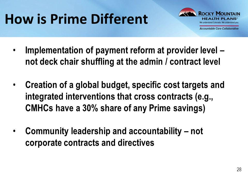 How is Prime Different Implementation of payment reform at provider level – not deck chair shuffling at the admin / contract level Creation of a global budget, specific cost targets and integrated interventions that cross contracts (e.g., CMHCs have a 30% share of any Prime savings) Community leadership and accountability – not corporate contracts and directives 28