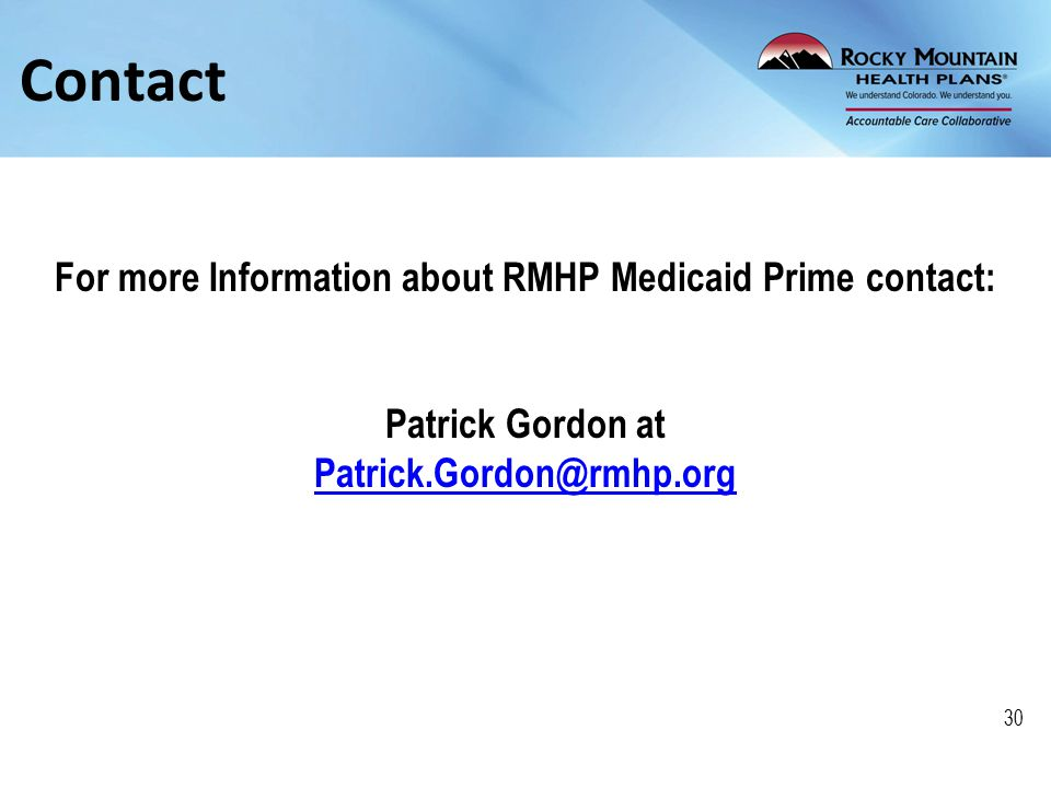 Contact For more Information about RMHP Medicaid Prime contact: Patrick Gordon at Patrick.Gordon@rmhp.org 30