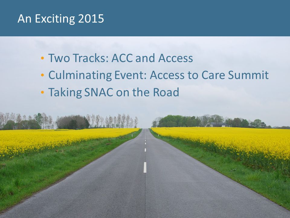 An Exciting 2015 33 Two Tracks: ACC and Access Culminating Event: Access to Care Summit Taking SNAC on the Road