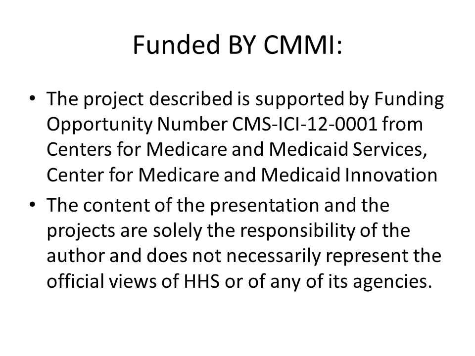 Funded BY CMMI: The project described is supported by Funding Opportunity Number CMS-ICI-12-0001 from Centers for Medicare and Medicaid Services, Center for Medicare and Medicaid Innovation The content of the presentation and the projects are solely the responsibility of the author and does not necessarily represent the official views of HHS or of any of its agencies.