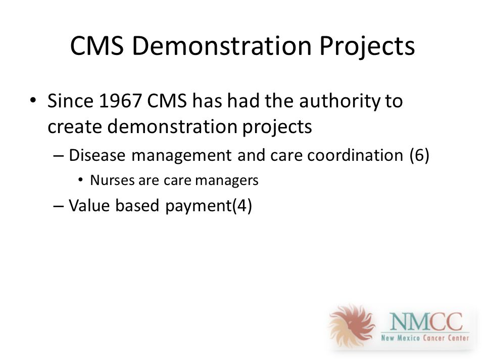 CMS Demonstration Projects Since 1967 CMS has had the authority to create demonstration projects – Disease management and care coordination (6) Nurses are care managers – Value based payment(4)