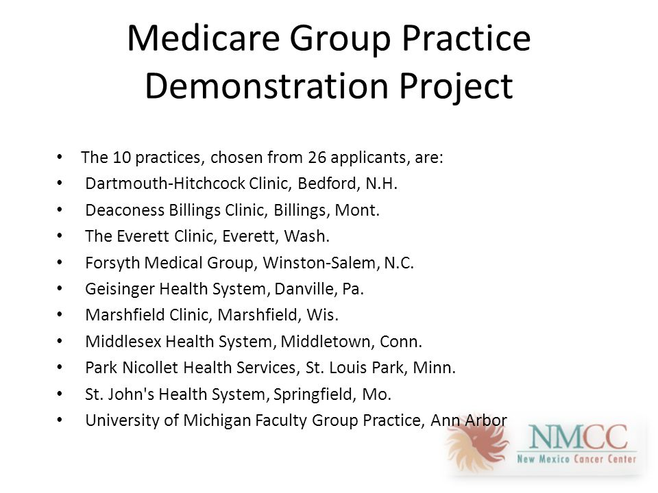 Medicare Group Practice Demonstration Project The 10 practices, chosen from 26 applicants, are: Dartmouth-Hitchcock Clinic, Bedford, N.H.