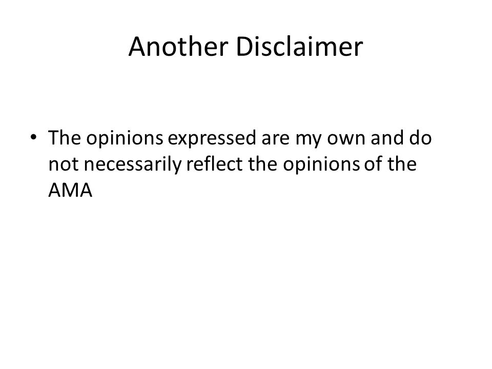 Another Disclaimer The opinions expressed are my own and do not necessarily reflect the opinions of the AMA