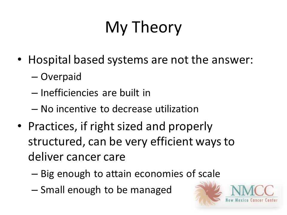 My Theory Hospital based systems are not the answer: – Overpaid – Inefficiencies are built in – No incentive to decrease utilization Practices, if right sized and properly structured, can be very efficient ways to deliver cancer care – Big enough to attain economies of scale – Small enough to be managed
