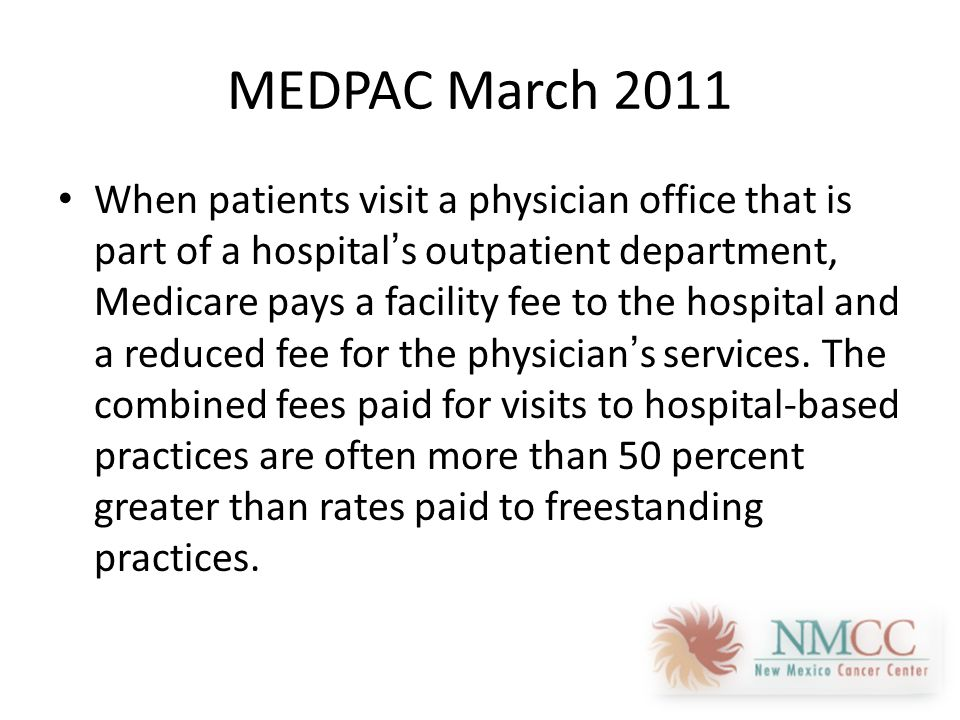 MEDPAC March 2011 When patients visit a physician office that is part of a hospital's outpatient department, Medicare pays a facility fee to the hospital and a reduced fee for the physician's services.