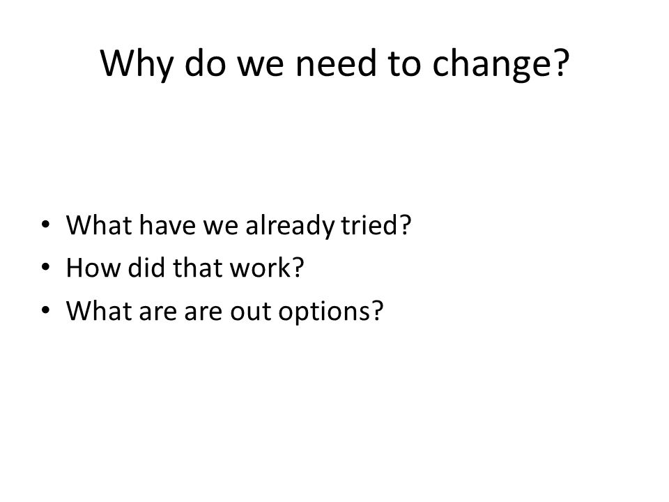 Why do we need to change? What have we already tried? How did that work? What are are out options?