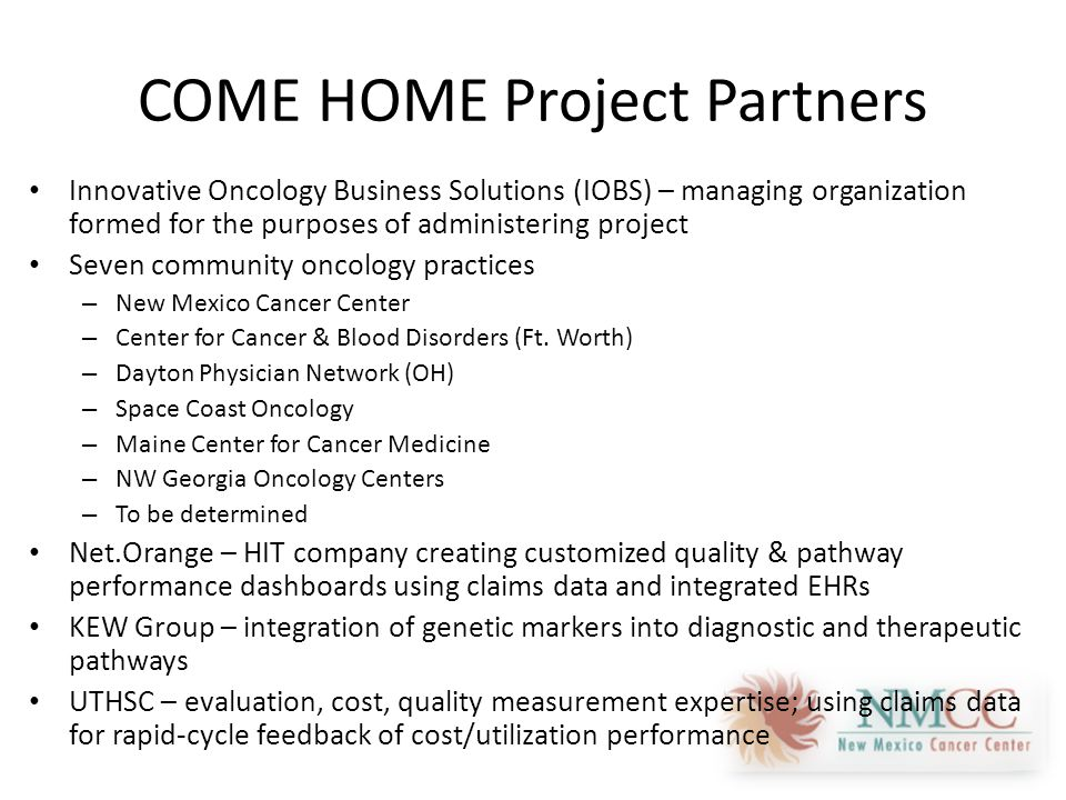 COME HOME Project Partners Innovative Oncology Business Solutions (IOBS) – managing organization formed for the purposes of administering project Seven community oncology practices – New Mexico Cancer Center – Center for Cancer & Blood Disorders (Ft.