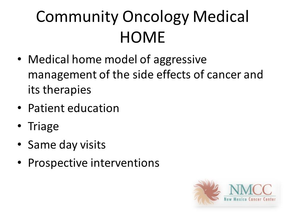 Community Oncology Medical HOME Medical home model of aggressive management of the side effects of cancer and its therapies Patient education Triage Same day visits Prospective interventions