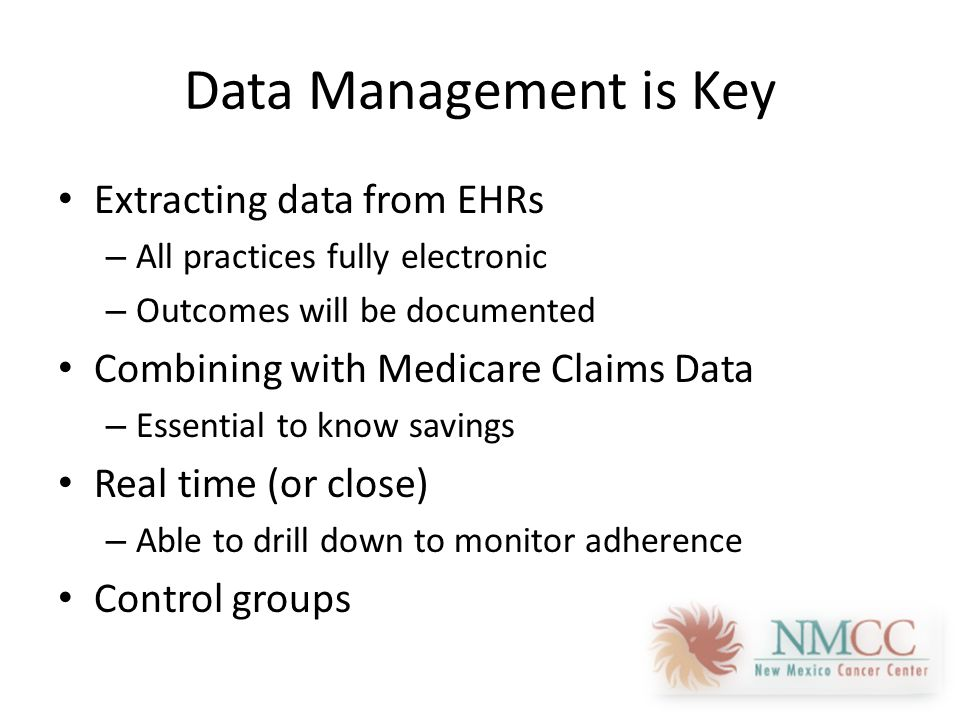 Data Management is Key Extracting data from EHRs – All practices fully electronic – Outcomes will be documented Combining with Medicare Claims Data – Essential to know savings Real time (or close) – Able to drill down to monitor adherence Control groups