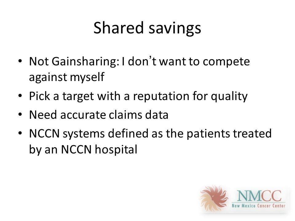 Shared savings Not Gainsharing: I don't want to compete against myself Pick a target with a reputation for quality Need accurate claims data NCCN systems defined as the patients treated by an NCCN hospital