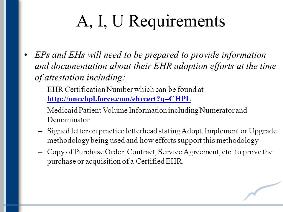 A, I, U Requirements EPs and EHs will need to be prepared to provide information and documentation about their EHR adoption efforts at the time of attestation including: –EHR Certification Number which can be found at   q=CHPL –Medicaid Patient Volume Information including Numerator and Denominator –Signed letter on practice letterhead stating Adopt, Implement or Upgrade methodology being used and how efforts support this methodology –Copy of Purchase Order, Contract, Service Agreement, etc.