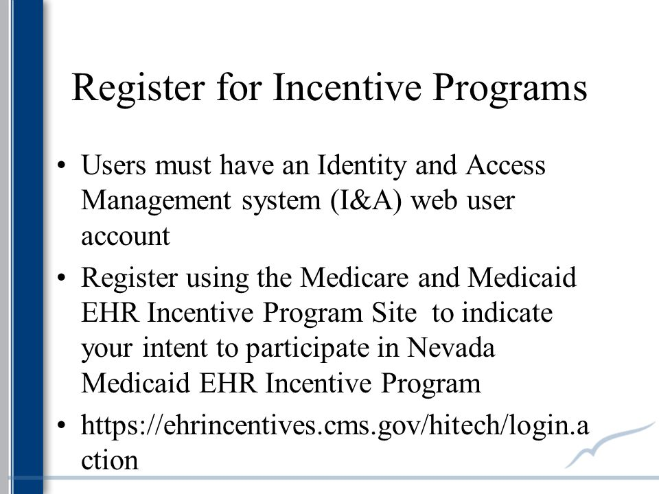 Register for Incentive Programs Users must have an Identity and Access Management system (I&A) web user account Register using the Medicare and Medicaid EHR Incentive Program Site to indicate your intent to participate in Nevada Medicaid EHR Incentive Program https://ehrincentives.cms.gov/hitech/login.a ction