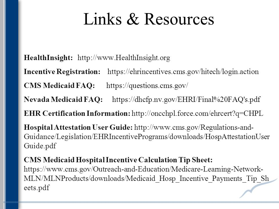 Links & Resources HealthInsight: http://www.HealthInsight.org Incentive Registration: https://ehrincentives.cms.gov/hitech/login.action CMS Medicaid FAQ: https://questions.cms.gov/ Nevada Medicaid FAQ: https://dhcfp.nv.gov/EHRI/Final%20FAQ s.pdf EHR Certification Information: http://oncchpl.force.com/ehrcert q=CHPL Hospital Attestation User Guide: http://www.cms.gov/Regulations-and- Guidance/Legislation/EHRIncentivePrograms/downloads/HospAttestationUser Guide.pdf CMS Medicaid Hospital Incentive Calculation Tip Sheet: https://www.cms.gov/Outreach-and-Education/Medicare-Learning-Network- MLN/MLNProducts/downloads/Medicaid_Hosp_Incentive_Payments_Tip_Sh eets.pdf