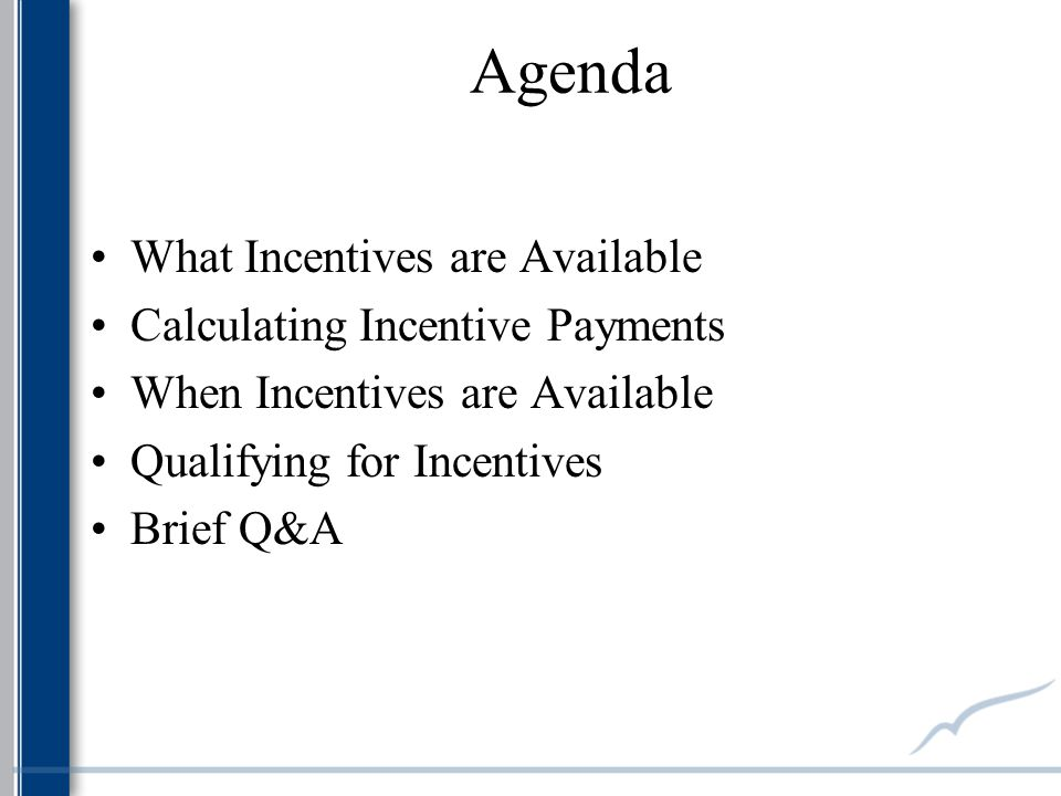 Agenda What Incentives are Available Calculating Incentive Payments When Incentives are Available Qualifying for Incentives Brief Q&A