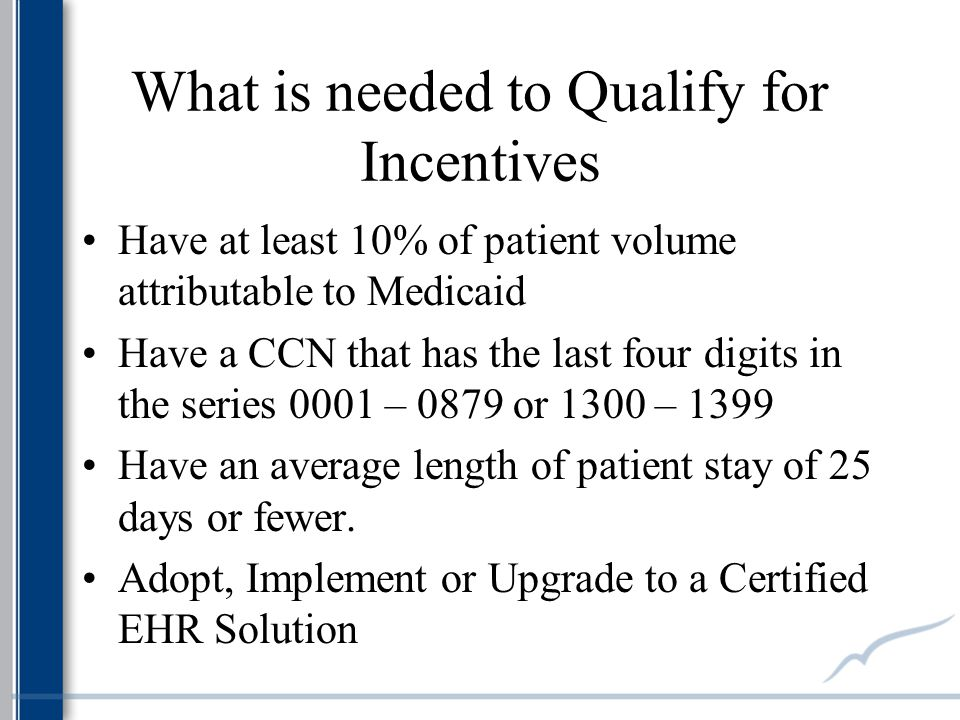 What is needed to Qualify for Incentives Have at least 10% of patient volume attributable to Medicaid Have a CCN that has the last four digits in the series 0001 – 0879 or 1300 – 1399 Have an average length of patient stay of 25 days or fewer.