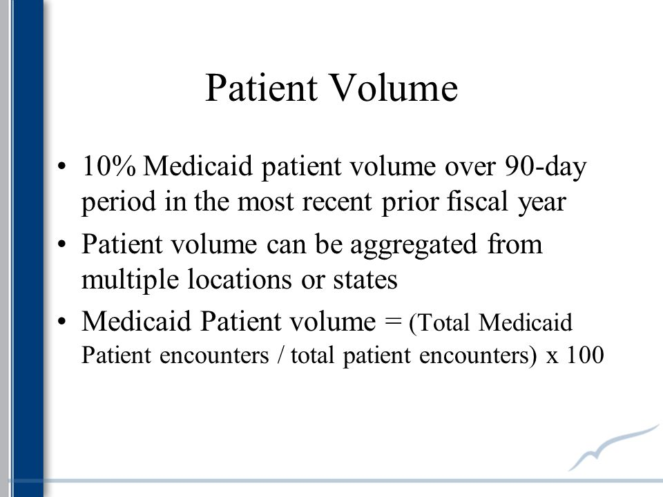 Patient Volume 10% Medicaid patient volume over 90-day period in the most recent prior fiscal year Patient volume can be aggregated from multiple locations or states Medicaid Patient volume = (Total Medicaid Patient encounters / total patient encounters) x 100