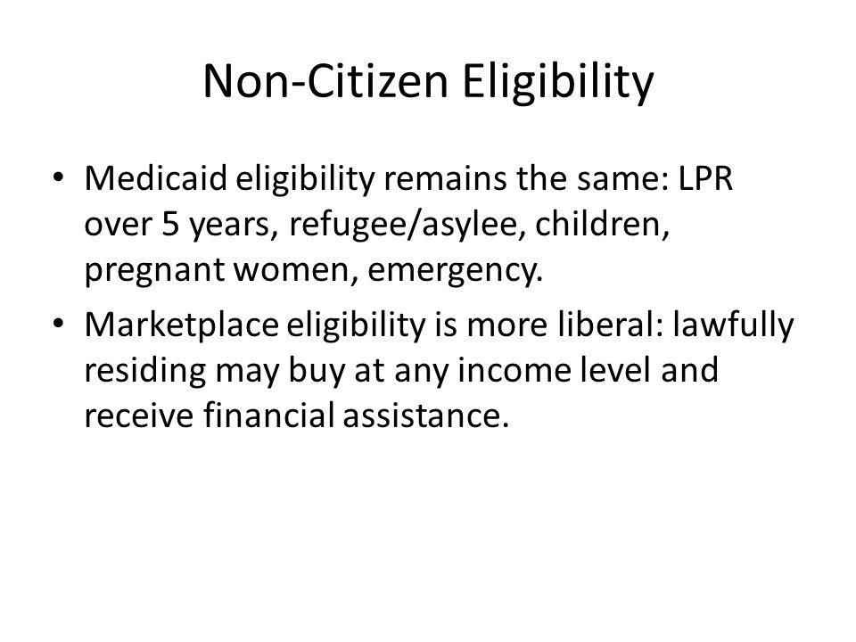 Non-Citizen Eligibility Medicaid eligibility remains the same: LPR over 5 years, refugee/asylee, children, pregnant women, emergency. Marketplace elig