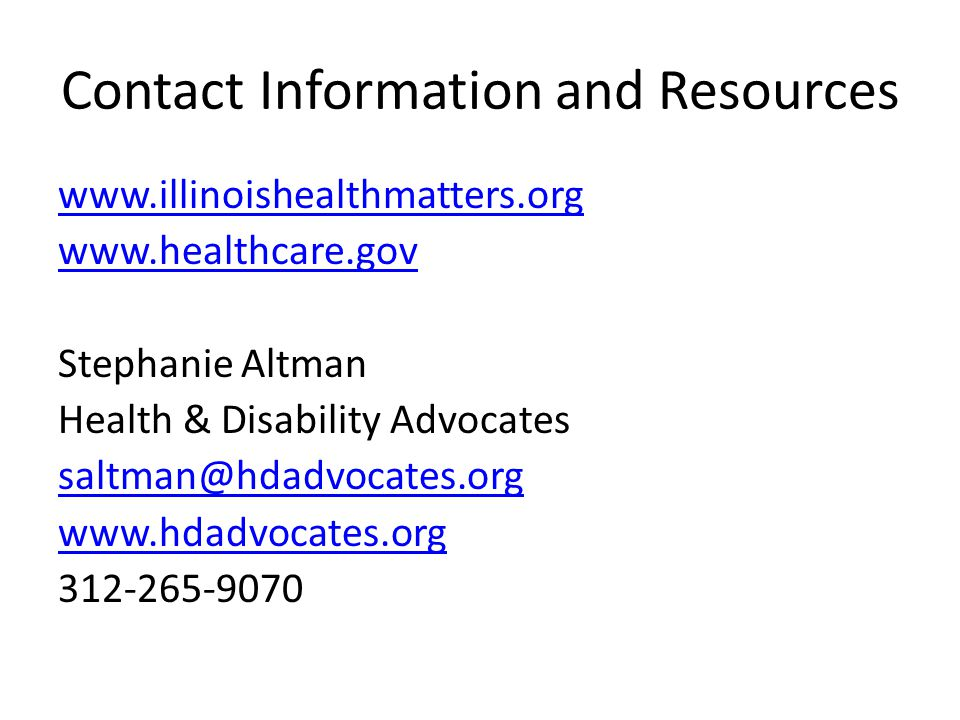 Contact Information and Resources www.illinoishealthmatters.org www.healthcare.gov Stephanie Altman Health & Disability Advocates saltman@hdadvocates.