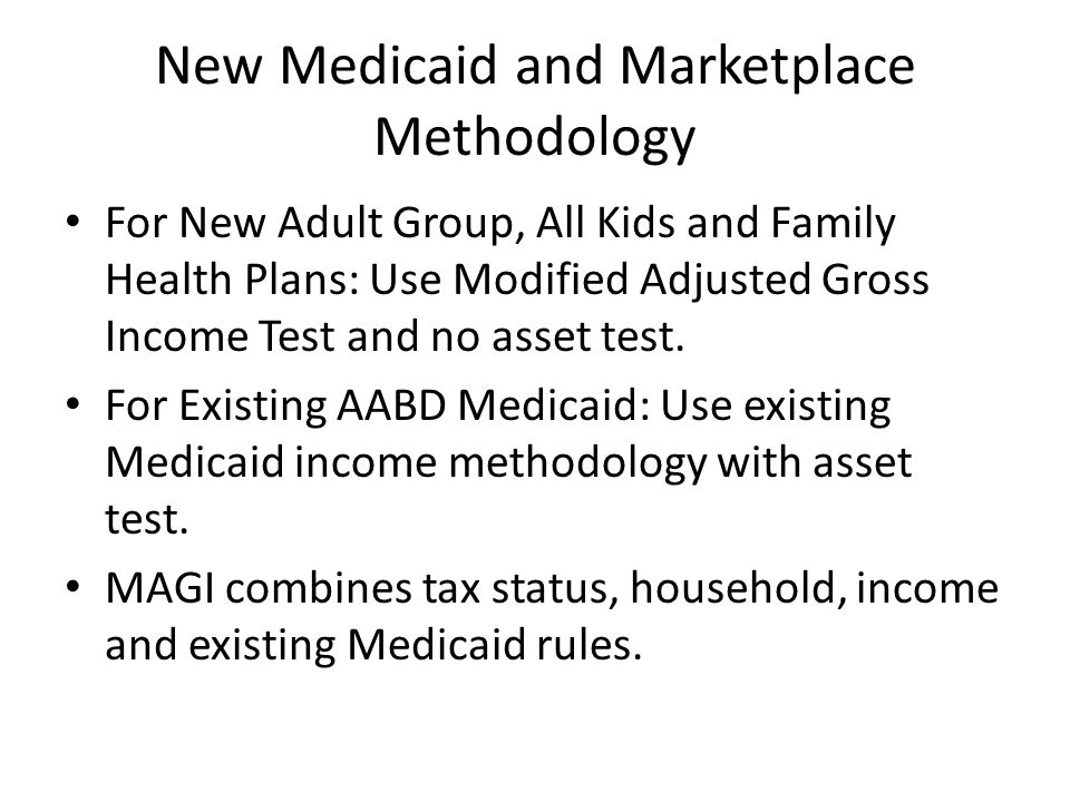 New Medicaid and Marketplace Methodology For New Adult Group, All Kids and Family Health Plans: Use Modified Adjusted Gross Income Test and no asset test.