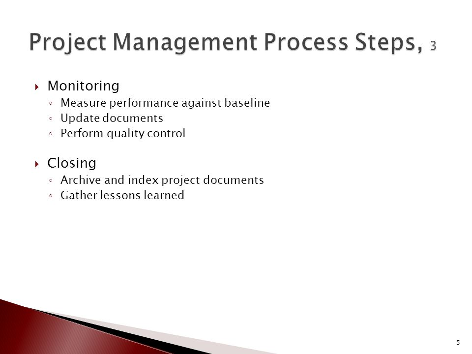  Monitoring ◦ Measure performance against baseline ◦ Update documents ◦ Perform quality control  Closing ◦ Archive and index project documents ◦ Gather lessons learned 5