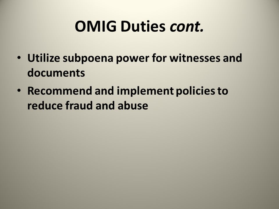 OMIG Duties cont. Utilize subpoena power for witnesses and documents Recommend and implement policies to reduce fraud and abuse