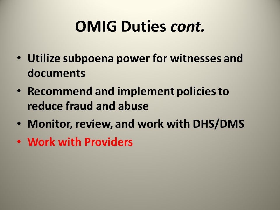 OMIG Duties cont. Utilize subpoena power for witnesses and documents Recommend and implement policies to reduce fraud and abuse Monitor, review, and w