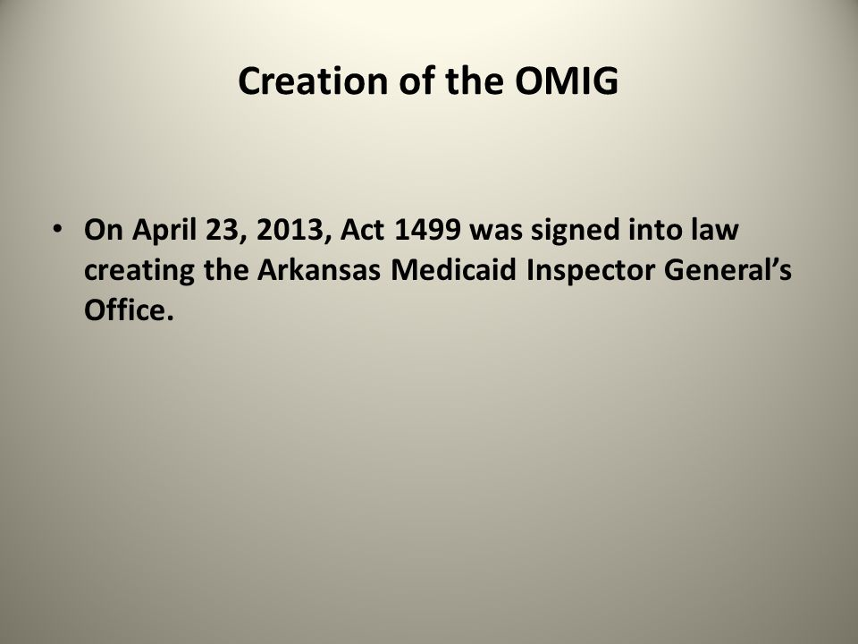 Creation of the OMIG On April 23, 2013, Act 1499 was signed into law creating the Arkansas Medicaid Inspector General's Office.