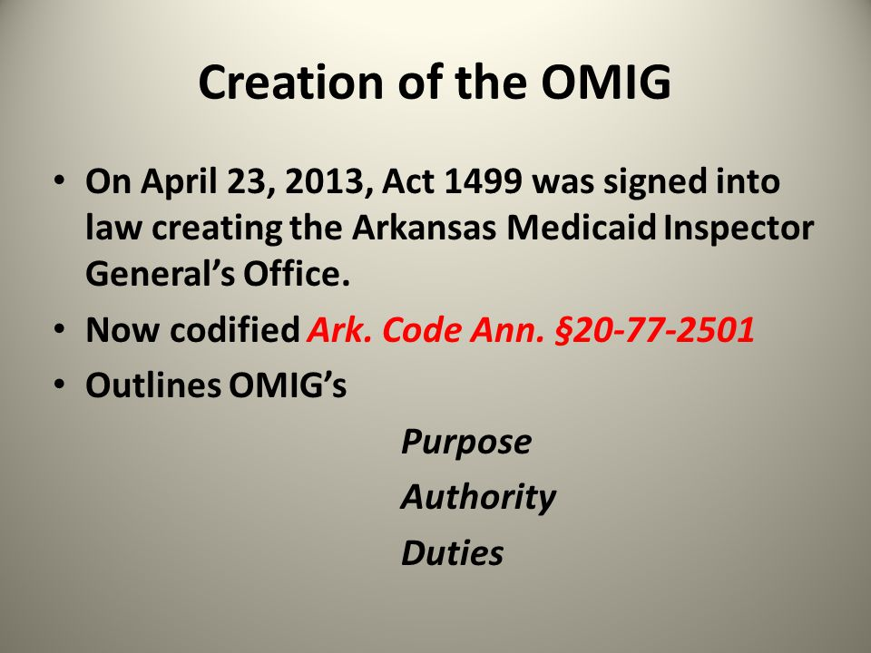 Creation of the OMIG On April 23, 2013, Act 1499 was signed into law creating the Arkansas Medicaid Inspector General's Office. Now codified Ark. Code