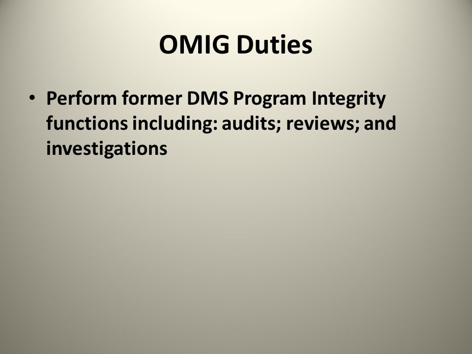 OMIG Duties Perform former DMS Program Integrity functions including: audits; reviews; and investigations