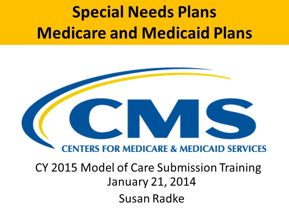 Special Needs Plans Medicare and Medicaid Plans CY 2015 Model of Care Submission Training January 21, 2014 Susan Radke